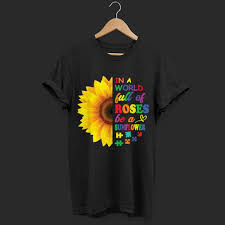 Autism Shirt Designs Autism In A World Full Of Roses Be A Sunflower Shirt