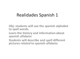 Let's learn the alphabet in spanish and learn the spanish alphabet pronunciation of spanish letters. Realidades Spanish 1 Obj Students Will Use The Spanish Alphabet To Spell Words Learn The History And Information About Spanish Alfabeto Students Will Ppt Video Online Download