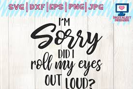 i m sorry did i roll my eyes out loud svg cricut funny
