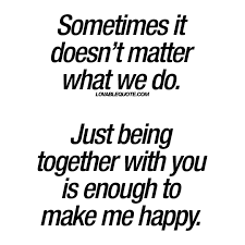Together Quotes Just being together with you is enough to make me happy Lovable quote 17