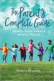 The Parent's Complete Guide: What to Teach, How and When to Teach It:  Rhodes, Ms Sherry: 9780985103460: Amazon.com: Books