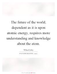 atomic energy quotes sayings atomic energy picture quotes the future of the world dependent as it is upon atomic energy requires more