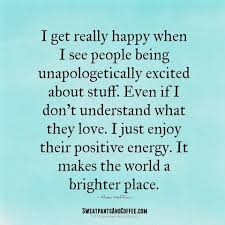 Quotes About Positive Energy I love when people love what they love Positive Energy in full 99