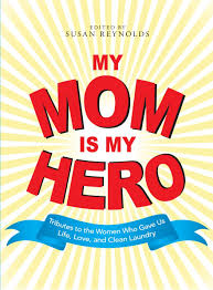 my mom is my hero tributes to the women who gave us life love my mom is my hero tributes to the women who gave us life love and clean laundry susan reynolds 0045079907911 com books