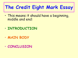 the credit eight mark essay lesson starter what do you think was  3 the credit eight mark essay this means it should have a beginning middle and end introduction main body conclusion