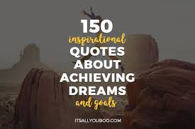 150 Inspirational Quotes About Achieving Dreams And Goals Its All