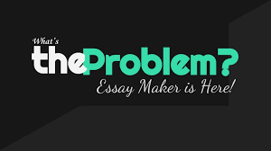what s the problem essay maker is here