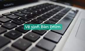 Cách vệ sinh bàn phím laptop từ đơn giản đến phức tạp cho mọi người