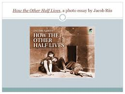 how the other half lives a photo essay by jacob riis ppt  1 how the other half lives a photo essay by jacob riis