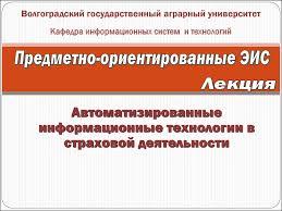 Автоматизированные информационные технологии в страховой  Волгоградский государственный аграрный университет Кафедра информационных систем и технологий