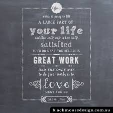 love what you do black mouse design your work is going to fill a large part of your life and the only way to be truly satisfied is to do what you belive is great work and the only