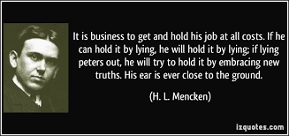 it is business to get and hold his job at all costs if he can  it is business to get and hold his job at all costs if he can more h l mencken quotes