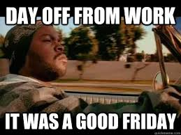 Day off from work it was a good friday - Ice Cube - quickmeme via Relatably.com