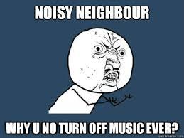 Noisy neighbour why u no turn off music ever? - Why u no sleep ... via Relatably.com