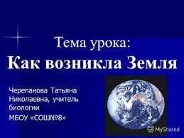 Презентация на тему Планета Земля в Солнечной системе и  Тема урока Как возникла Земля Черепанова Татьяна Николаевна учитель биологии МБОУ СОШ8