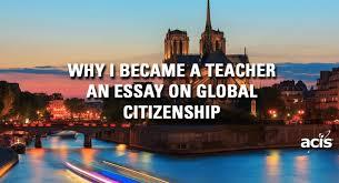why i became a teacher an essay on global citizenship acis blog why i became a teacher an essay on
