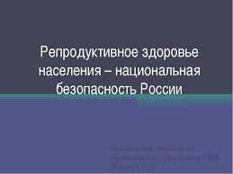 Презентация на тему Репродуктивное здоровье населения  Репродуктивное здоровье населения национальная безопасность России Презента