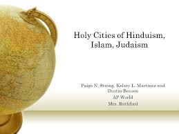 Holy Cities of Hinduism, Islam, Judaism Paige N. Strong, Kelsey L. Martinez  and Dustin Benson AP World Mrs. Ruthford. - ppt download