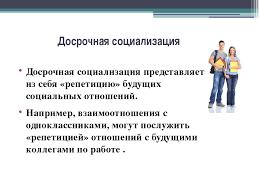 Презентация по ОСЛ на тему Социализация личности  слайда 8 Досрочная социализация Досрочная социализация представляет из себя репетицию