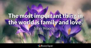 the most important thing in the world is family and love john wooden