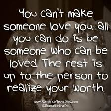 You Cant Make Someone Love You All You Can Do Is Be Someone Who Can Inspiration Love U Cant Have