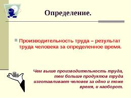 Презентация по экономике на тему Производительность труда класс  слайда 3 Определение Производительность труда результат труда человека за определен