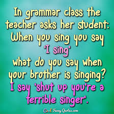 Grammar Quotes New In Grammar Class The Teacher Asks Her Student When You Sing You Say