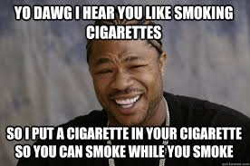 YO DAWG I HEAR YOU like smoking cigarettes so I put a cigarette in ... via Relatably.com