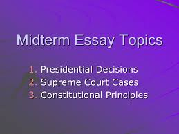 midterm essay topics presidential decisions supreme court  1 midterm essay topics 1 presidential decisions 2 supreme court cases 3 constitutional principles