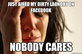 Just aired my dirty laundry on facebook nobody cares - First World ... via Relatably.com