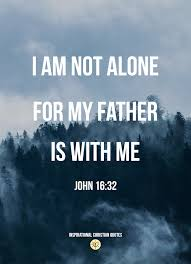 Christian Father Quotes Best Of I Am Not Alone For My Father Is With Me John 2424 Inspirational