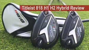 Titleist 818 H1 H2 Hybrid Review By Golfalot