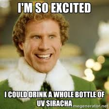 I'M SO EXCITED I COULD DRINK A WHOLE BOTTLE OF UV SIRACHA - Buddy ... via Relatably.com