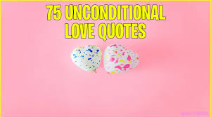 75 Unconditional Love Quotes And Sayings Quality Quotes