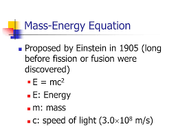 7 mass energy equation proposed by einstein in 1905 long before fission or fusion were discovered e mc 2 e energy m mass c sd of light 3 0