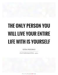 Live Life For Yourself Quotes Best Of The Only Person You Will Live Your Entire Life With Is Yourself