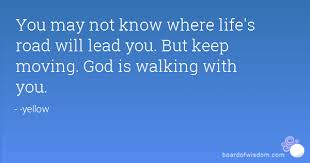 Walk With God Quotes Delectable You may not know where life's road will lead you But keep moving