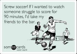 Screw soccer! If I wanted to watch someone struggle to score for ... via Relatably.com