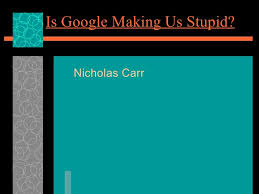 google making us stupid essay is google making us stupid essay