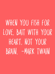 When You Fish For Love Bait With Your Heart Not Your Brain Mark