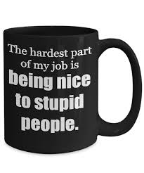 office mugs funny. Rude Mug. The Hardest Part Of My Job Is Being Nice To Stupid People, Office Mugs Funny C