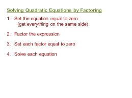 6 solving quadratic equations by factoring 1 set the equation equal to zero get everything on the same side 2 factor the expression 3 set each factor