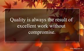 Quality Is Always The Result Of Excellent Work Without Compromise