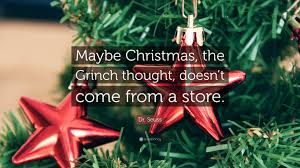 the grinch quotes maybe christmas doesn t come from a store. Simple Doesn Dr Seuss Quote U201cMaybe Christmas The Grinch Thought Doesnu0027t To The Quotes Maybe Christmas Doesn T Come From A Store X