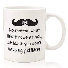 dad no matter what ugly children funny coffee mug best dad fathers day gifts