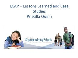 LCAP – Lessons Learned and Case Studies Priscilla Quinn