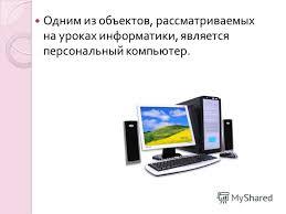 Презентация на тему Персональный компьютер как система  2 Одним из объектов рассматриваемых на уроках информатики является персональный компьютер