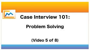 case interview 101 problem solving video 5 of 8 case interview 101 problem solving video 5 of 8