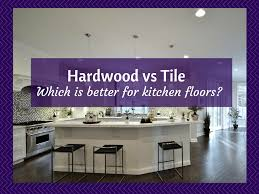 Floor Tiles In Kitchen Kitchen Floors Is Hardwood Flooring Or Tile Better