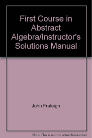 A First Course In Abstract Algebra Solutions First Course In Abstract Algebra Instructors Solutions Manual John